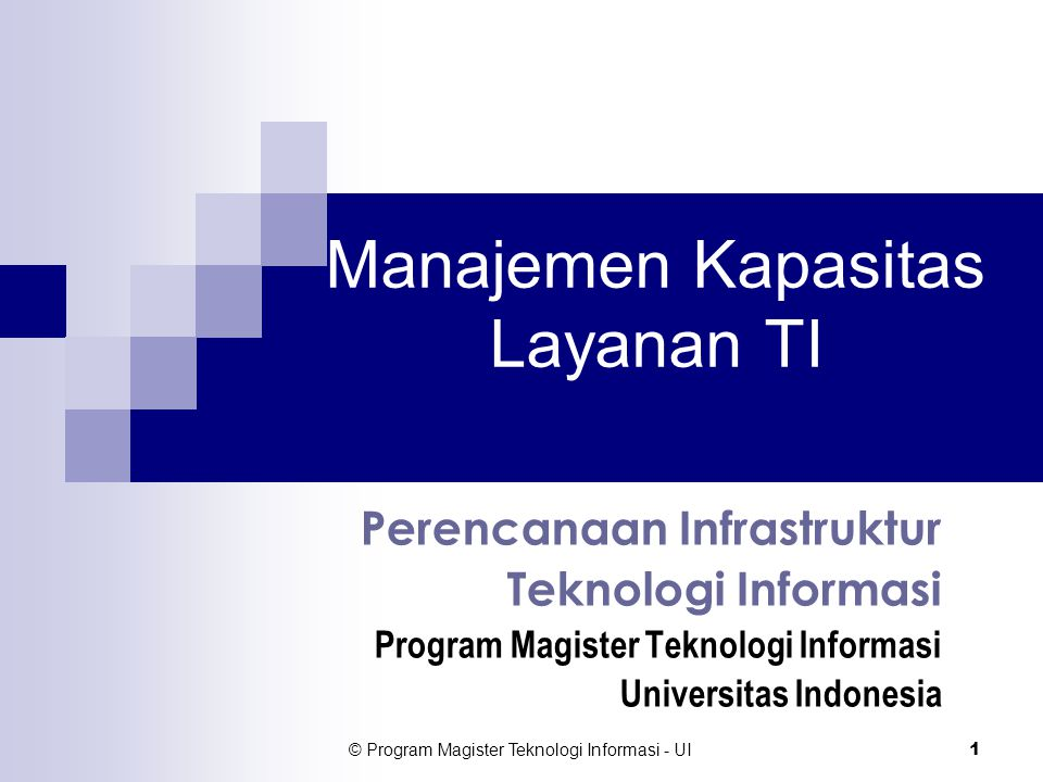 © Program Magister Teknologi Informasi - UI 32 Dokumen Rencana Kapasitas Dokumen rencana kapasitas layanan TI harus diterbitkan secara periodik  Setidak-tidaknya mengikuti periode penyusunan anggaran belanja TI.