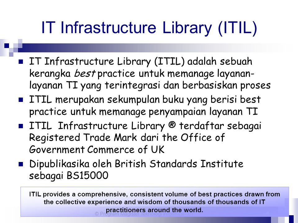 © Program Magister Teknologi Informasi - UI 4 IT Infrastructure Library (ITIL) IT Infrastructure Library (ITIL) adalah sebuah kerangka best practice u
