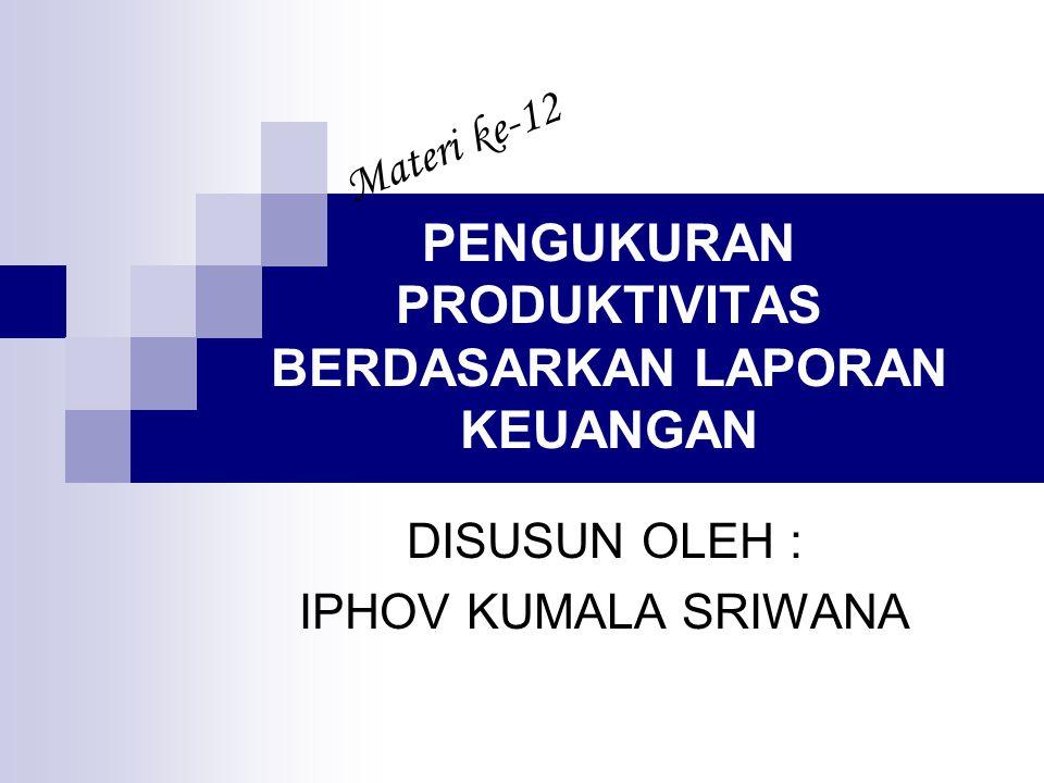 PENGUKURAN PRODUKTIVITAS BERDASARKAN LAPORAN KEUANGAN DISUSUN OLEH : IPHOV KUMALA SRIWANA Materi ke-12