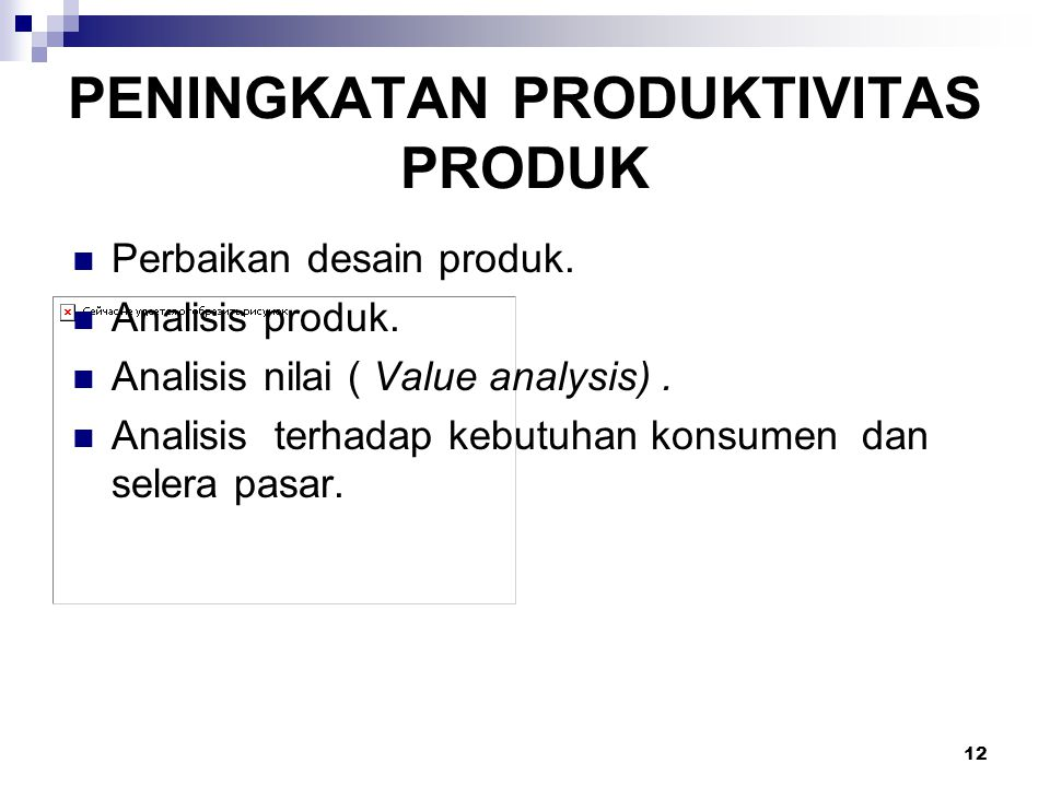 12 PENINGKATAN PRODUKTIVITAS PRODUK Perbaikan desain produk. Analisis produk. Analisis nilai ( Value analysis). Analisis terhadap kebutuhan konsumen d