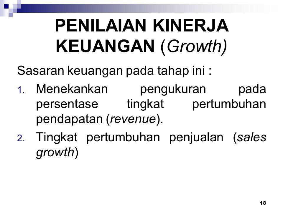 18 PENILAIAN KINERJA KEUANGAN (Growth) Sasaran keuangan pada tahap ini : 1. Menekankan pengukuran pada persentase tingkat pertumbuhan pendapatan (reve