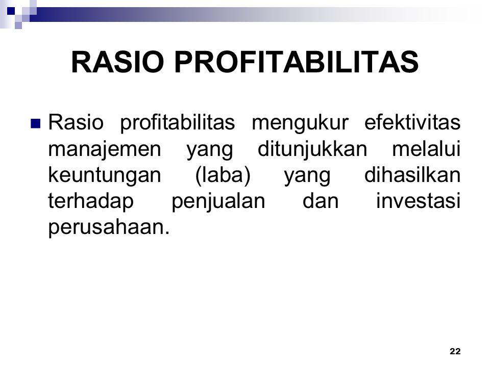 22 RASIO PROFITABILITAS Rasio profitabilitas mengukur efektivitas manajemen yang ditunjukkan melalui keuntungan (laba) yang dihasilkan terhadap penjua