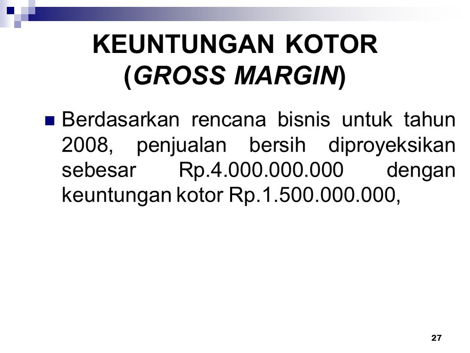 27 KEUNTUNGAN KOTOR (GROSS MARGIN) Berdasarkan rencana bisnis untuk tahun 2008, penjualan bersih diproyeksikan sebesar Rp.4.000.000.000 dengan keuntun