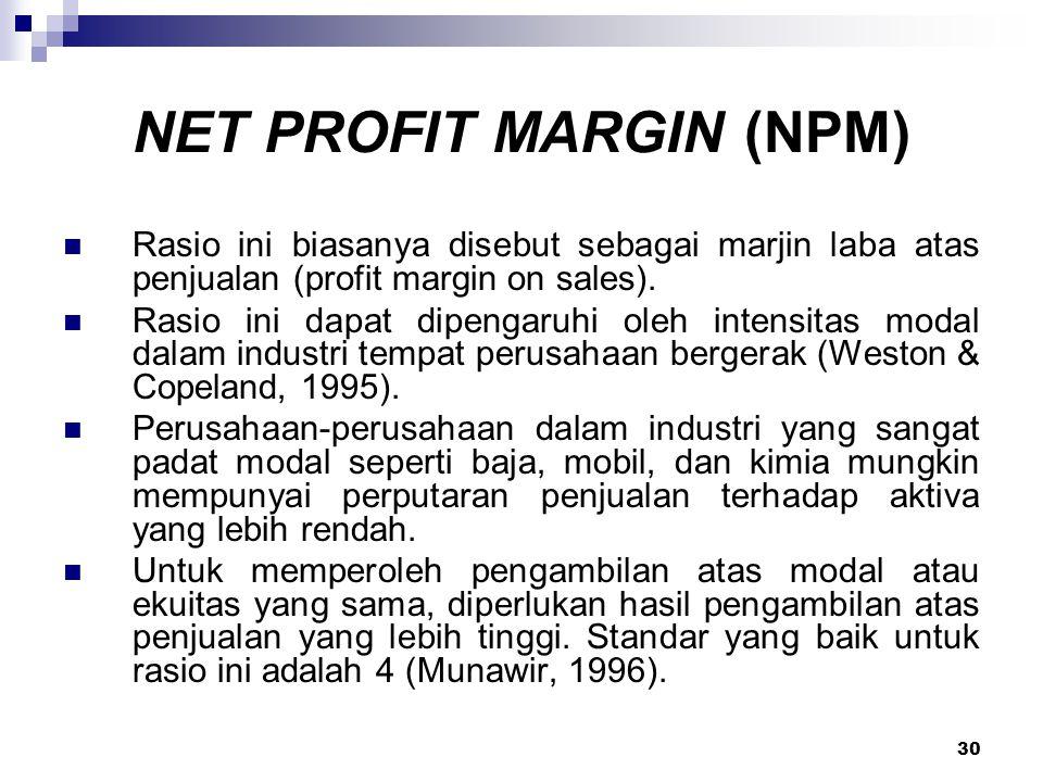 30 NET PROFIT MARGIN (NPM) Rasio ini biasanya disebut sebagai marjin laba atas penjualan (profit margin on sales). Rasio ini dapat dipengaruhi oleh in