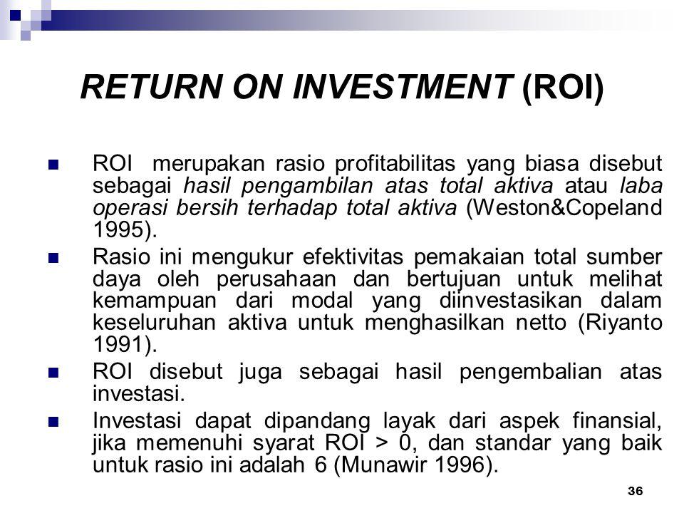 36 RETURN ON INVESTMENT (ROI) ROI merupakan rasio profitabilitas yang biasa disebut sebagai hasil pengambilan atas total aktiva atau laba operasi bers