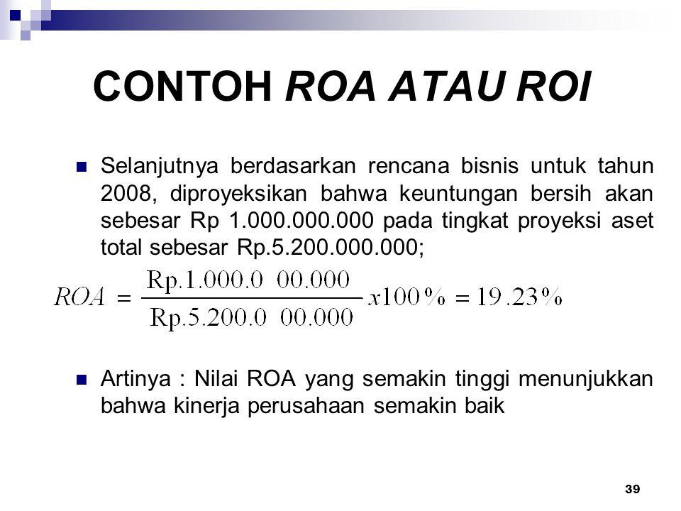 39 CONTOH ROA ATAU ROI Selanjutnya berdasarkan rencana bisnis untuk tahun 2008, diproyeksikan bahwa keuntungan bersih akan sebesar Rp 1.000.000.000 pa