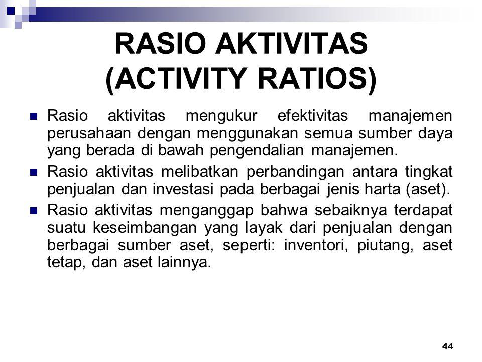 44 RASIO AKTIVITAS (ACTIVITY RATIOS) Rasio aktivitas mengukur efektivitas manajemen perusahaan dengan menggunakan semua sumber daya yang berada di baw