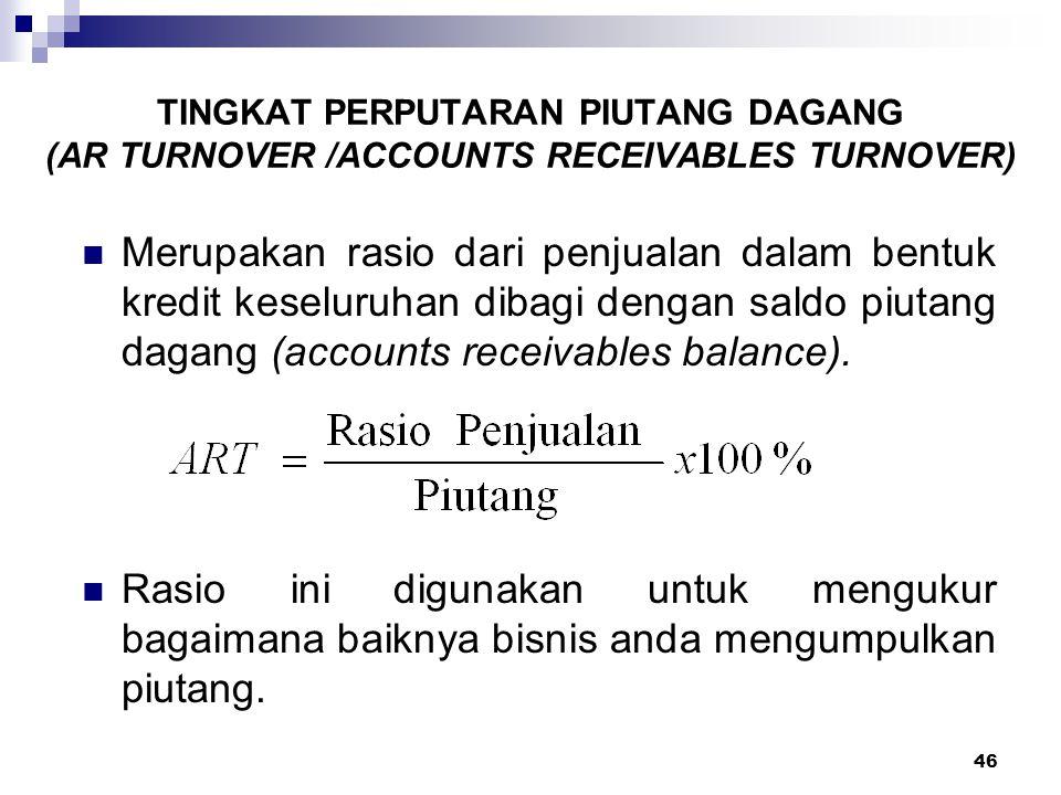 46 TINGKAT PERPUTARAN PIUTANG DAGANG (AR TURNOVER /ACCOUNTS RECEIVABLES TURNOVER) Merupakan rasio dari penjualan dalam bentuk kredit keseluruhan dibag