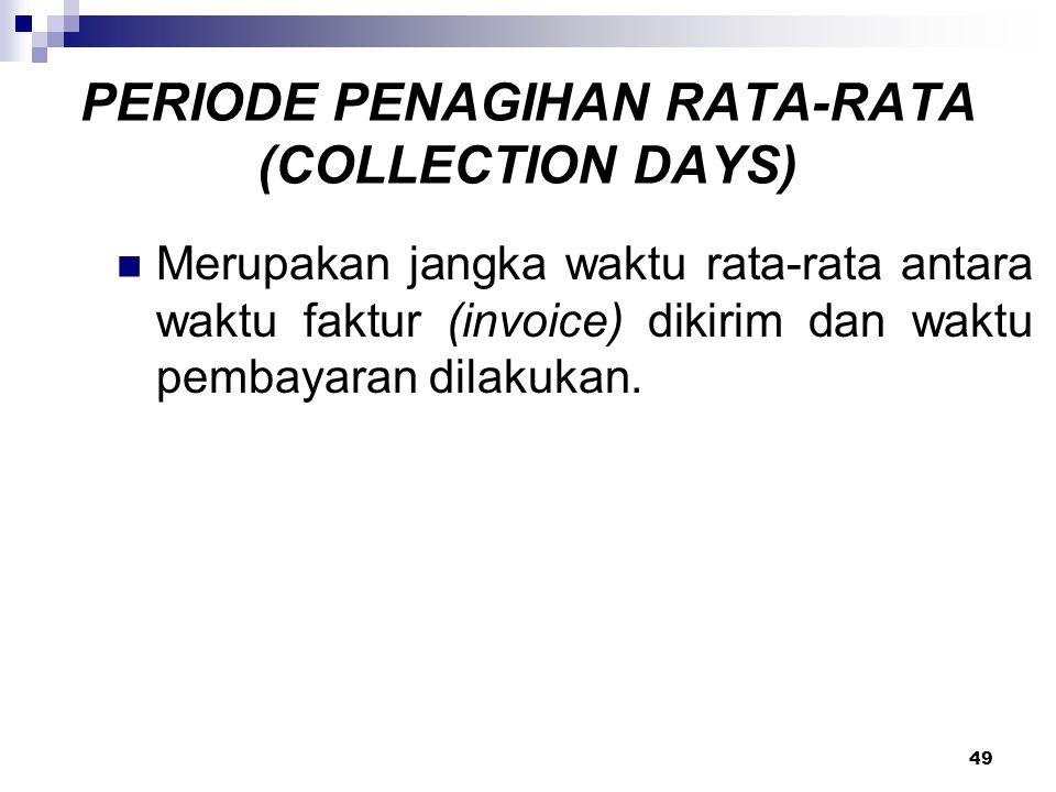 49 PERIODE PENAGIHAN RATA-RATA (COLLECTION DAYS) Merupakan jangka waktu rata-rata antara waktu faktur (invoice) dikirim dan waktu pembayaran dilakukan