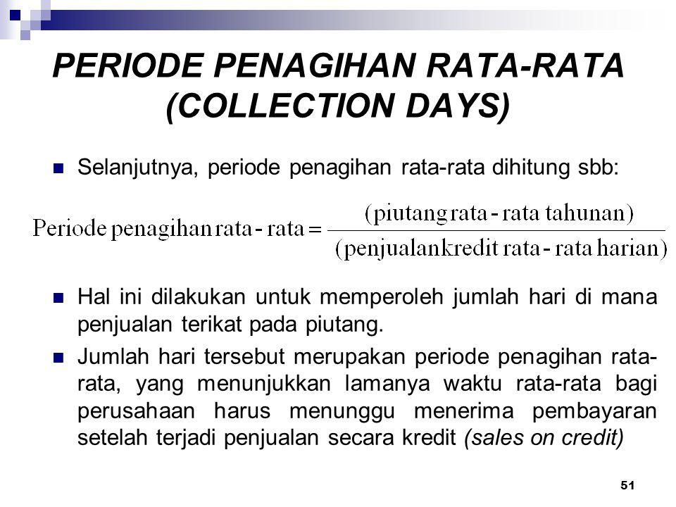 51 PERIODE PENAGIHAN RATA-RATA (COLLECTION DAYS) Selanjutnya, periode penagihan rata-rata dihitung sbb: Hal ini dilakukan untuk memperoleh jumlah hari