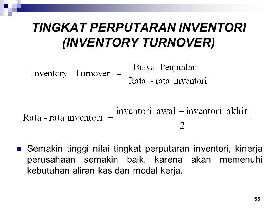 55 TINGKAT PERPUTARAN INVENTORI (INVENTORY TURNOVER) Semakin tinggi nilai tingkat perputaran inventori, kinerja perusahaan semakin baik, karena akan m