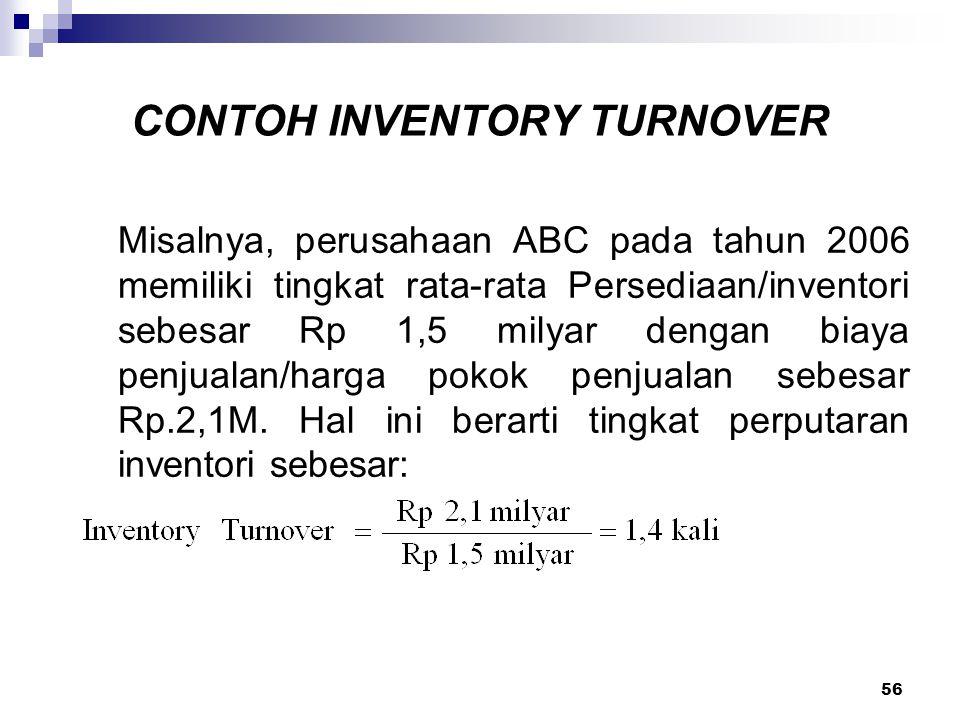 56 CONTOH INVENTORY TURNOVER Misalnya, perusahaan ABC pada tahun 2006 memiliki tingkat rata-rata Persediaan/inventori sebesar Rp 1,5 milyar dengan bia