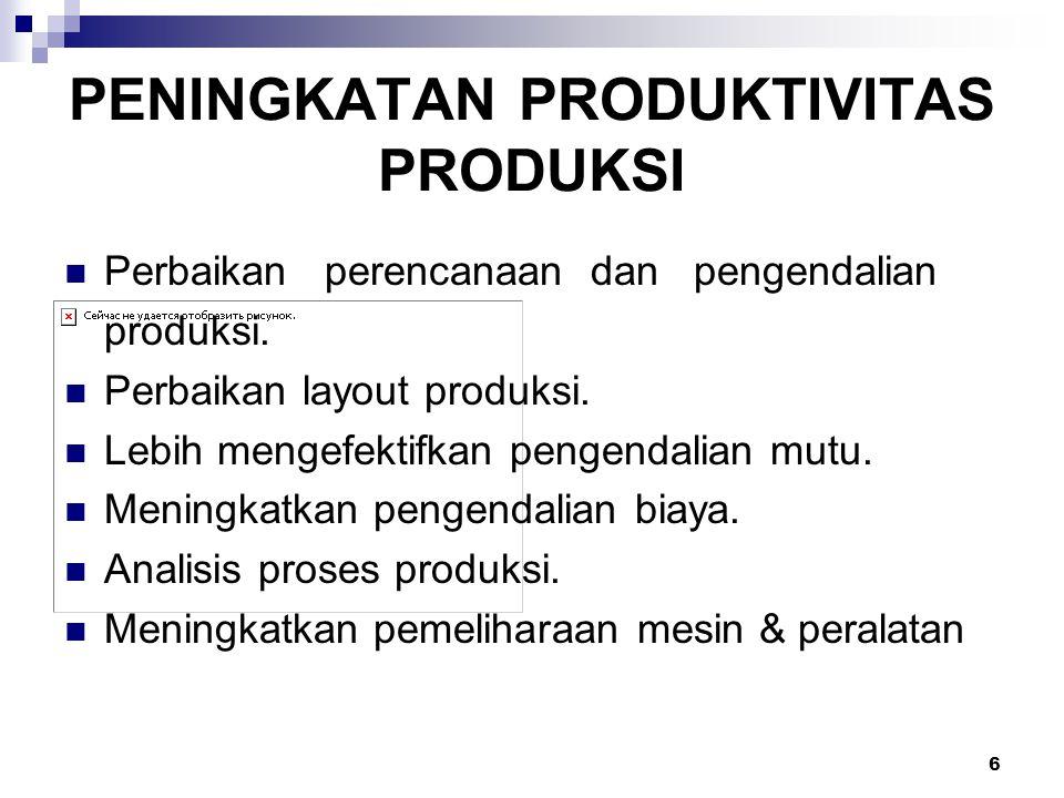 6 PENINGKATAN PRODUKTIVITAS PRODUKSI Perbaikan perencanaan dan pengendalian produksi. Perbaikan layout produksi. Lebih mengefektifkan pengendalian mut