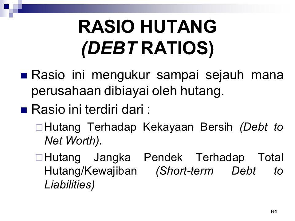 61 RASIO HUTANG (DEBT RATIOS) Rasio ini mengukur sampai sejauh mana perusahaan dibiayai oleh hutang. Rasio ini terdiri dari :  Hutang Terhadap Kekaya