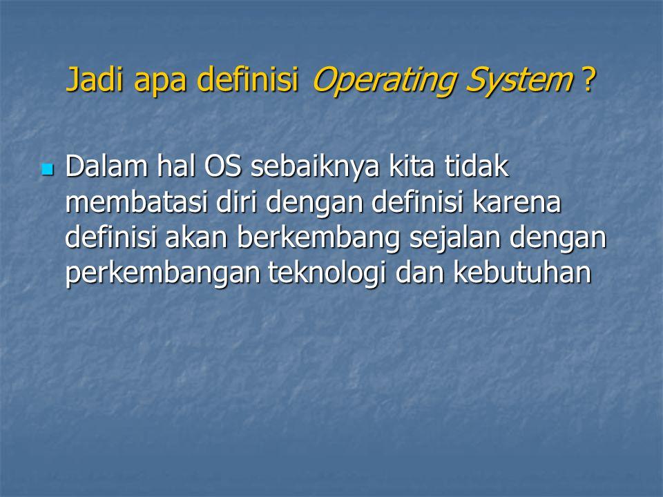 Jadi apa definisi Operating System ? Dalam hal OS sebaiknya kita tidak membatasi diri dengan definisi karena definisi akan berkembang sejalan dengan p