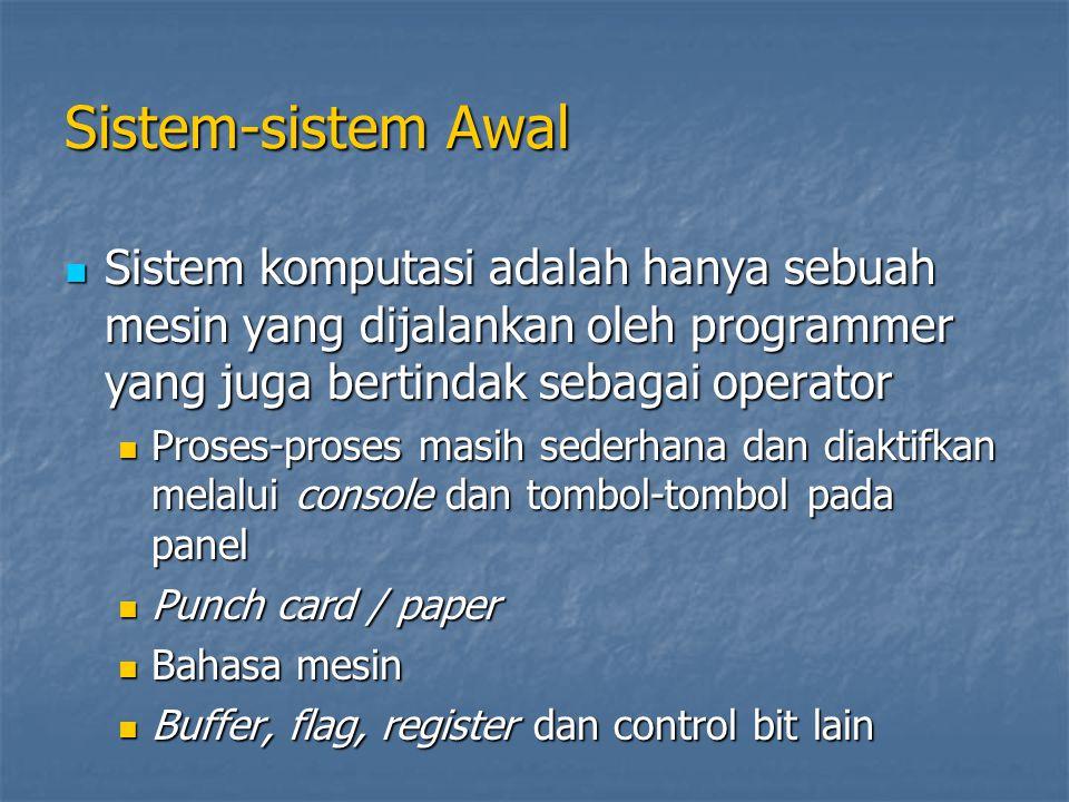 Sistem-sistem Awal Sistem komputasi adalah hanya sebuah mesin yang dijalankan oleh programmer yang juga bertindak sebagai operator Sistem komputasi adalah hanya sebuah mesin yang dijalankan oleh programmer yang juga bertindak sebagai operator Proses-proses masih sederhana dan diaktifkan melalui console dan tombol-tombol pada panel Proses-proses masih sederhana dan diaktifkan melalui console dan tombol-tombol pada panel Punch card / paper Punch card / paper Bahasa mesin Bahasa mesin Buffer, flag, register dan control bit lain Buffer, flag, register dan control bit lain