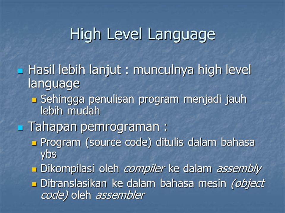 High Level Language Hasil lebih lanjut : munculnya high level language Hasil lebih lanjut : munculnya high level language Sehingga penulisan program menjadi jauh lebih mudah Sehingga penulisan program menjadi jauh lebih mudah Tahapan pemrograman : Tahapan pemrograman : Program (source code) ditulis dalam bahasa ybs Program (source code) ditulis dalam bahasa ybs Dikompilasi oleh compiler ke dalam assembly Dikompilasi oleh compiler ke dalam assembly Ditranslasikan ke dalam bahasa mesin (object code) oleh assembler Ditranslasikan ke dalam bahasa mesin (object code) oleh assembler