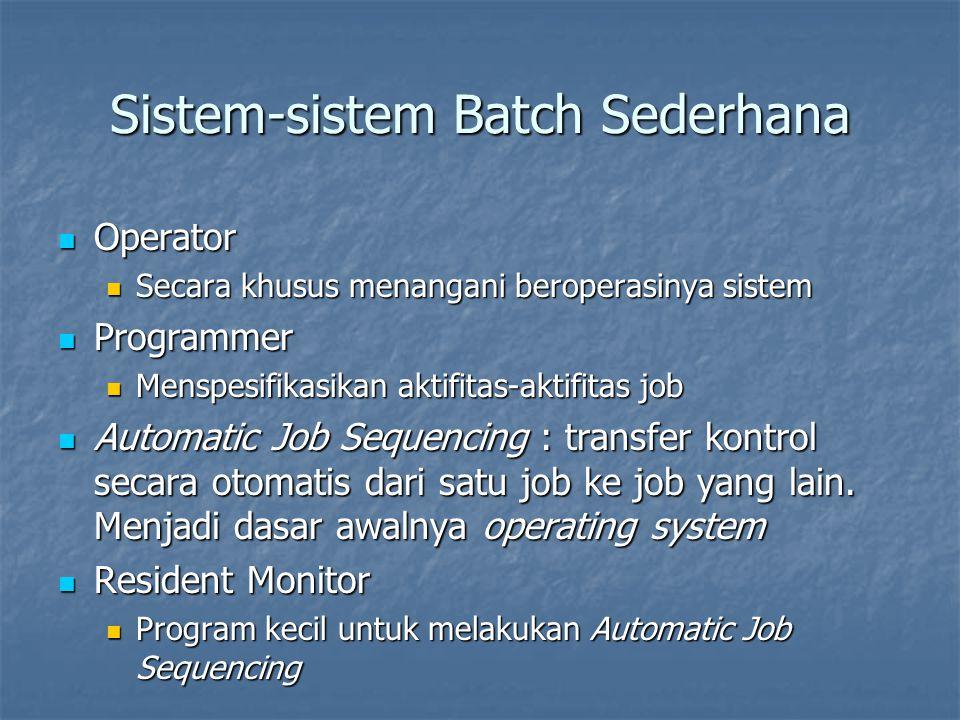 Sistem-sistem Batch Sederhana Operator Operator Secara khusus menangani beroperasinya sistem Secara khusus menangani beroperasinya sistem Programmer Programmer Menspesifikasikan aktifitas-aktifitas job Menspesifikasikan aktifitas-aktifitas job Automatic Job Sequencing : transfer kontrol secara otomatis dari satu job ke job yang lain.