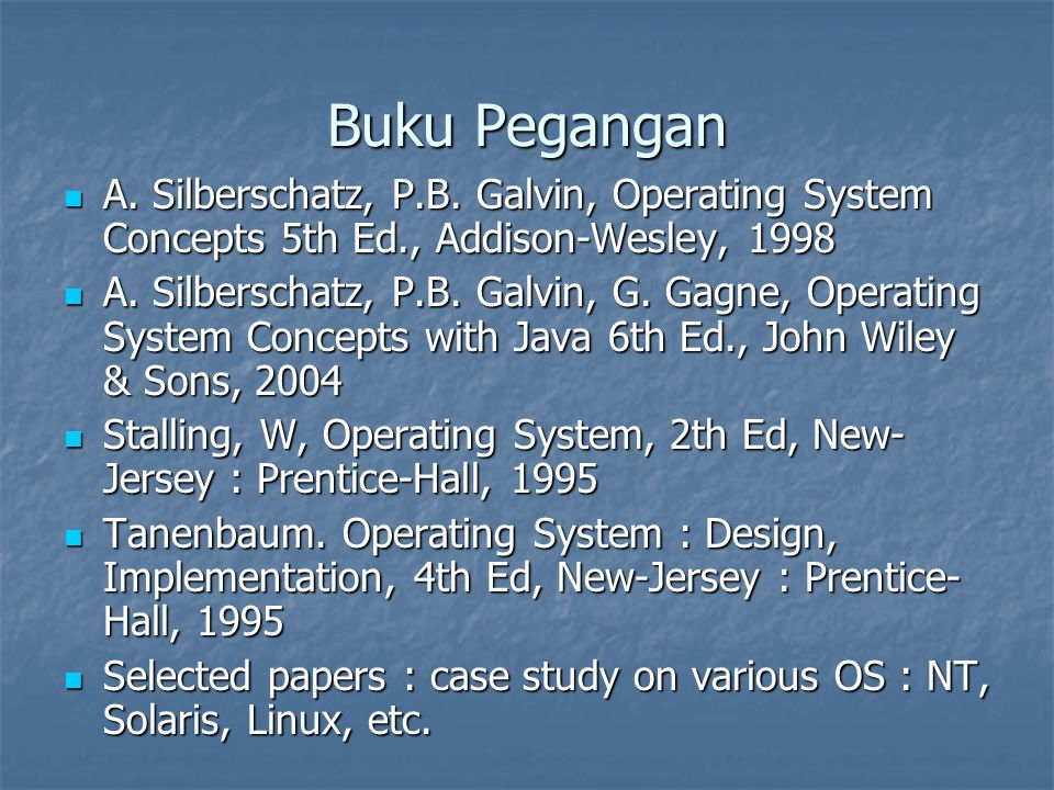 Buku Pegangan A. Silberschatz, P.B. Galvin, Operating System Concepts 5th Ed., Addison-Wesley, 1998 A. Silberschatz, P.B. Galvin, Operating System Con
