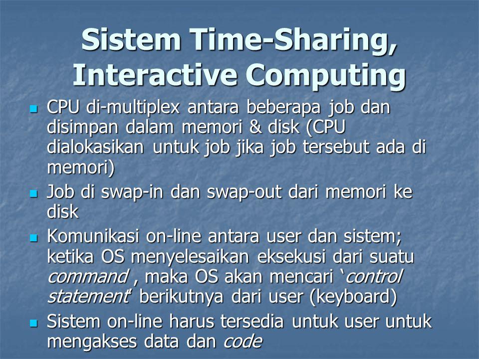 Sistem Time-Sharing, Interactive Computing CPU di-multiplex antara beberapa job dan disimpan dalam memori & disk (CPU dialokasikan untuk job jika job tersebut ada di memori) CPU di-multiplex antara beberapa job dan disimpan dalam memori & disk (CPU dialokasikan untuk job jika job tersebut ada di memori) Job di swap-in dan swap-out dari memori ke disk Job di swap-in dan swap-out dari memori ke disk Komunikasi on-line antara user dan sistem; ketika OS menyelesaikan eksekusi dari suatu command, maka OS akan mencari 'control statement' berikutnya dari user (keyboard) Komunikasi on-line antara user dan sistem; ketika OS menyelesaikan eksekusi dari suatu command, maka OS akan mencari 'control statement' berikutnya dari user (keyboard) Sistem on-line harus tersedia untuk user untuk mengakses data dan code Sistem on-line harus tersedia untuk user untuk mengakses data dan code