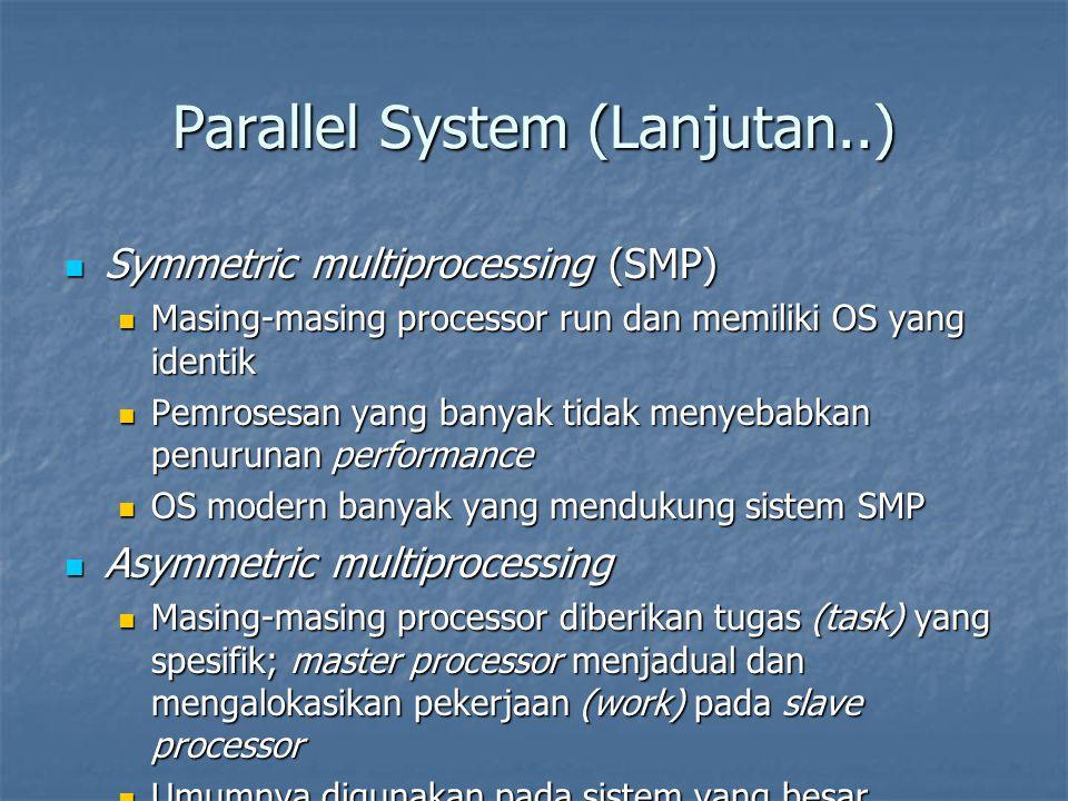 Parallel System (Lanjutan..) Symmetric multiprocessing (SMP) Symmetric multiprocessing (SMP) Masing-masing processor run dan memiliki OS yang identik Masing-masing processor run dan memiliki OS yang identik Pemrosesan yang banyak tidak menyebabkan penurunan performance Pemrosesan yang banyak tidak menyebabkan penurunan performance OS modern banyak yang mendukung sistem SMP OS modern banyak yang mendukung sistem SMP Asymmetric multiprocessing Asymmetric multiprocessing Masing-masing processor diberikan tugas (task) yang spesifik; master processor menjadual dan mengalokasikan pekerjaan (work) pada slave processor Masing-masing processor diberikan tugas (task) yang spesifik; master processor menjadual dan mengalokasikan pekerjaan (work) pada slave processor Umumnya digunakan pada sistem yang besar Umumnya digunakan pada sistem yang besar