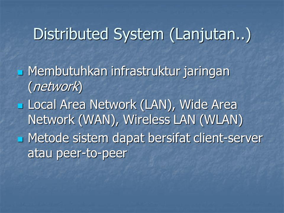 Distributed System (Lanjutan..) Membutuhkan infrastruktur jaringan (network) Membutuhkan infrastruktur jaringan (network) Local Area Network (LAN), Wide Area Network (WAN), Wireless LAN (WLAN) Local Area Network (LAN), Wide Area Network (WAN), Wireless LAN (WLAN) Metode sistem dapat bersifat client-server atau peer-to-peer Metode sistem dapat bersifat client-server atau peer-to-peer