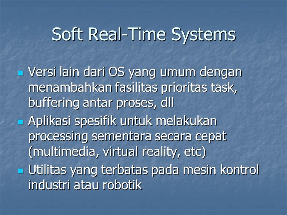 Soft Real-Time Systems Versi lain dari OS yang umum dengan menambahkan fasilitas prioritas task, buffering antar proses, dll Versi lain dari OS yang umum dengan menambahkan fasilitas prioritas task, buffering antar proses, dll Aplikasi spesifik untuk melakukan processing sementara secara cepat (multimedia, virtual reality, etc) Aplikasi spesifik untuk melakukan processing sementara secara cepat (multimedia, virtual reality, etc) Utilitas yang terbatas pada mesin kontrol industri atau robotik Utilitas yang terbatas pada mesin kontrol industri atau robotik