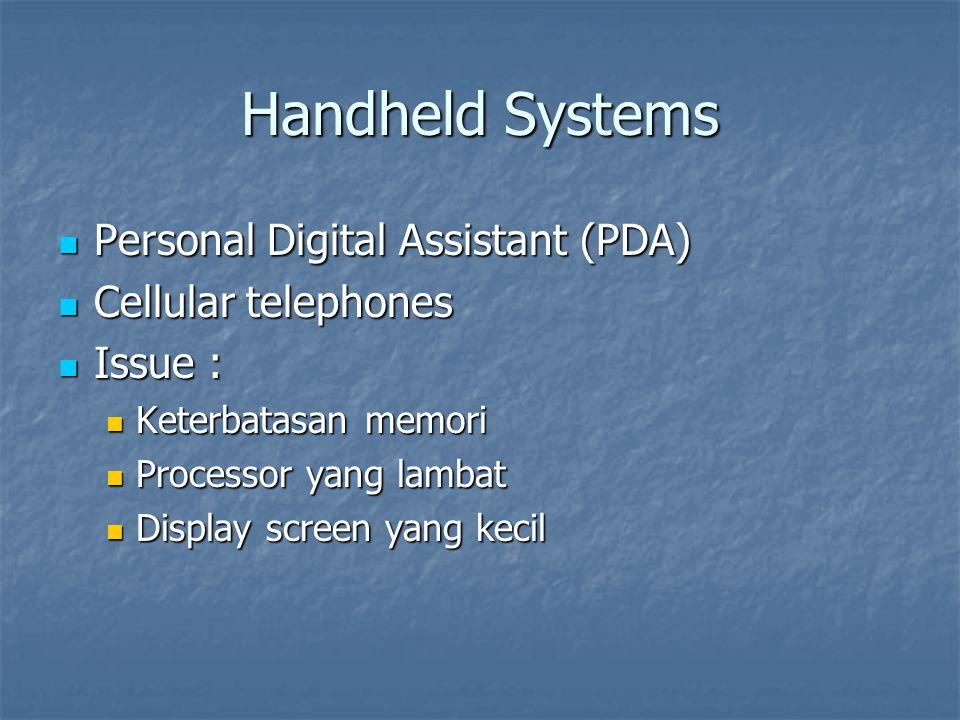 Handheld Systems Personal Digital Assistant (PDA) Personal Digital Assistant (PDA) Cellular telephones Cellular telephones Issue : Issue : Keterbatasan memori Keterbatasan memori Processor yang lambat Processor yang lambat Display screen yang kecil Display screen yang kecil