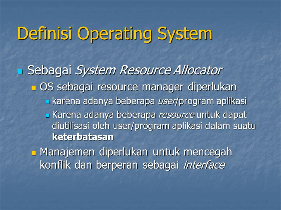 Definisi Operating System (Lanjutan…) Sebagai Control Program Sebagai Control Program Mengontrol eksekusi program dari adanya kesalahan utilisasi Mengontrol eksekusi program dari adanya kesalahan utilisasi Menghindari pemakaian komputer yang tidak benar Menghindari pemakaian komputer yang tidak benar Khususnya untuk I/O device Khususnya untuk I/O device Sebagai Kernel Sebagai Kernel OS merupakan program yang berjalan sepanjang sistem perangkat keras dihidupkan OS merupakan program yang berjalan sepanjang sistem perangkat keras dihidupkan