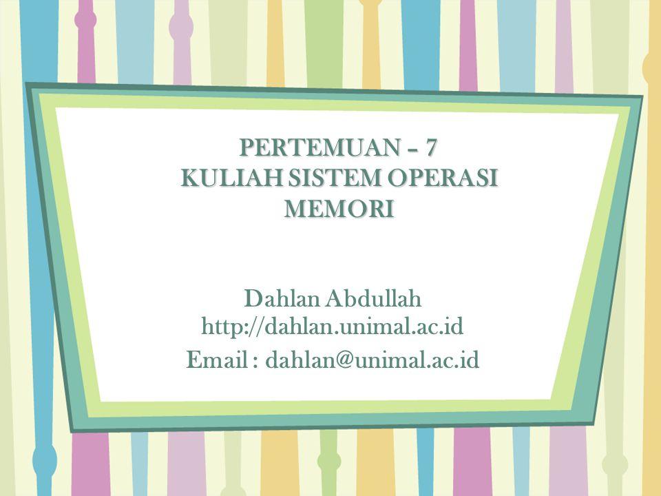Dahlan Abdullah http://dahlan.unimal.ac.id Email : dahlan@unimal.ac.id PERTEMUAN – 7 KULIAH SISTEM OPERASI MEMORI