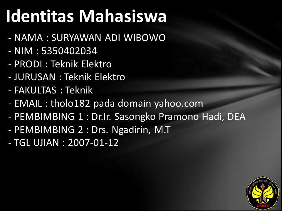 Identitas Mahasiswa - NAMA : SURYAWAN ADI WIBOWO - NIM : 5350402034 - PRODI : Teknik Elektro - JURUSAN : Teknik Elektro - FAKULTAS : Teknik - EMAIL : tholo182 pada domain yahoo.com - PEMBIMBING 1 : Dr.Ir.