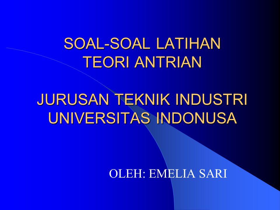SOAL-SOAL LATIHAN TEORI ANTRIAN JURUSAN TEKNIK INDUSTRI UNIVERSITAS INDONUSA OLEH: EMELIA SARI