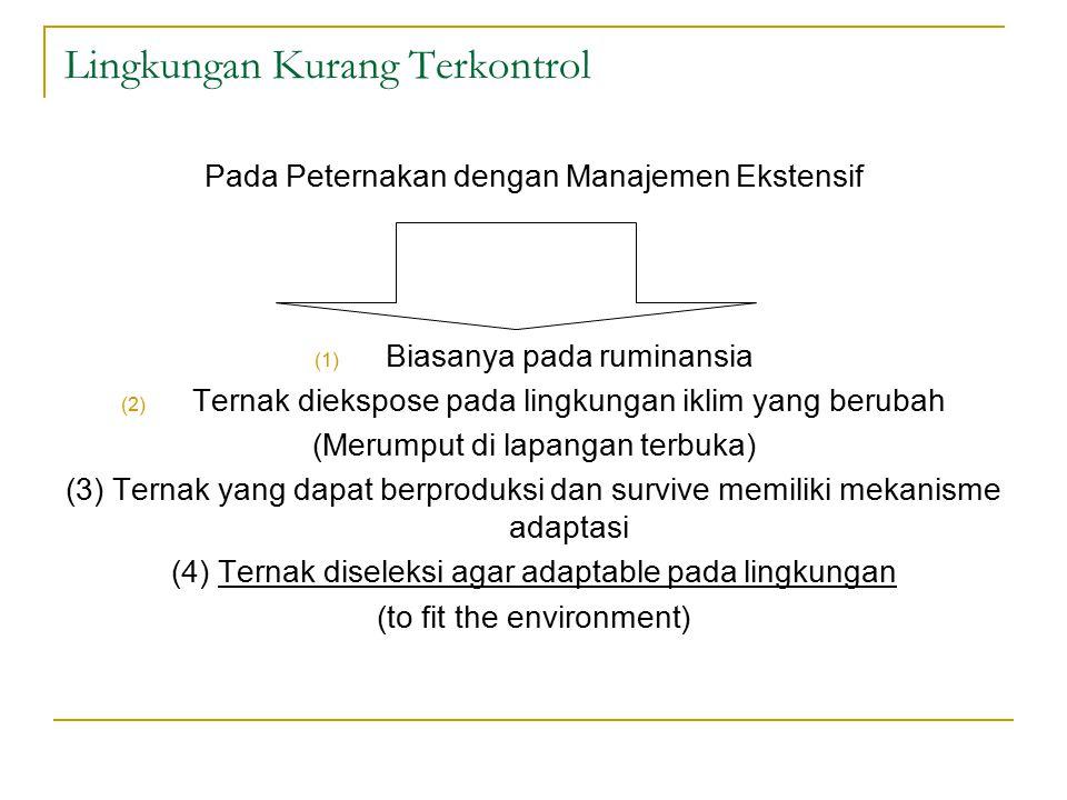 Lingkungan Kurang Terkontrol Pada Peternakan dengan Manajemen Ekstensif (1) Biasanya pada ruminansia (2) Ternak diekspose pada lingkungan iklim yang berubah (Merumput di lapangan terbuka) (3) Ternak yang dapat berproduksi dan survive memiliki mekanisme adaptasi (4) Ternak diseleksi agar adaptable pada lingkungan (to fit the environment)