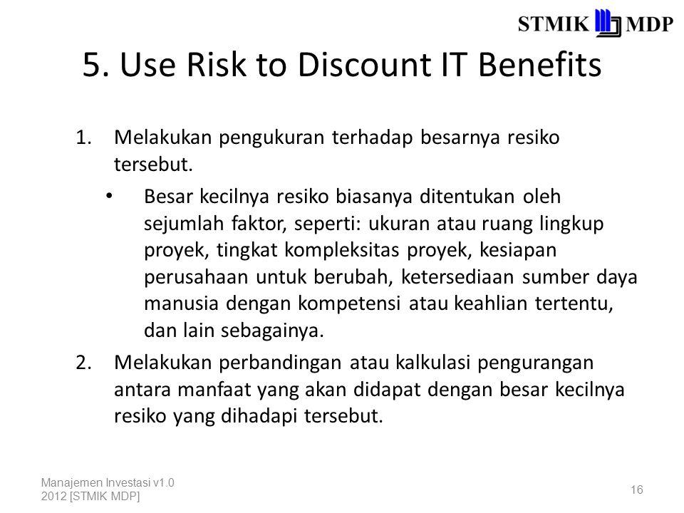 5. Use Risk to Discount IT Benefits 1.Melakukan pengukuran terhadap besarnya resiko tersebut. Besar kecilnya resiko biasanya ditentukan oleh sejumlah