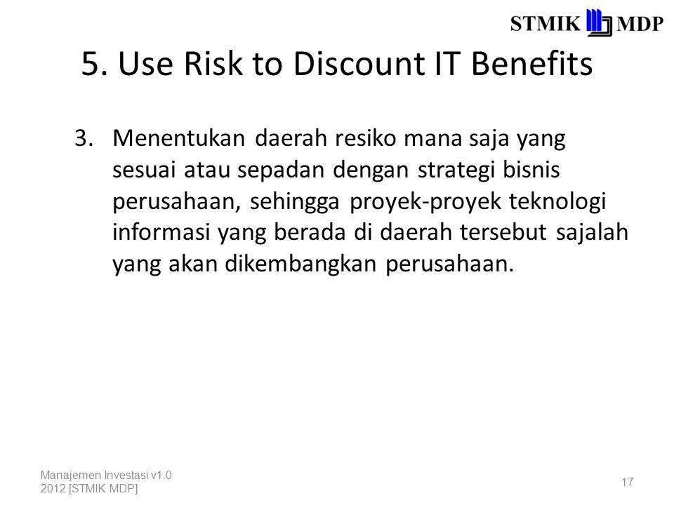 5. Use Risk to Discount IT Benefits 3.Menentukan daerah resiko mana saja yang sesuai atau sepadan dengan strategi bisnis perusahaan, sehingga proyek-p