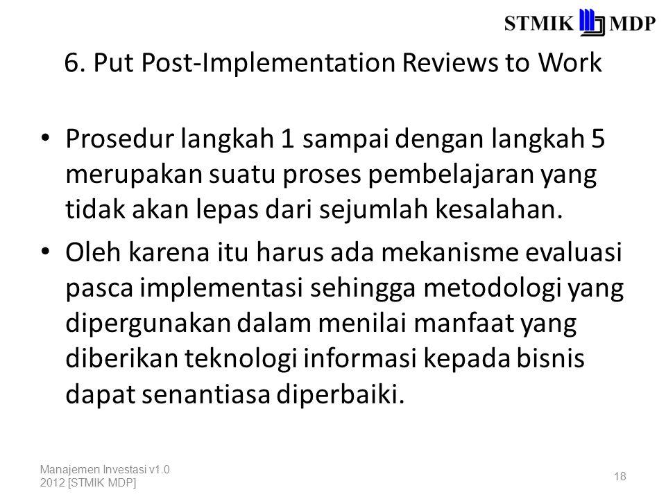 6. Put Post-Implementation Reviews to Work Prosedur langkah 1 sampai dengan langkah 5 merupakan suatu proses pembelajaran yang tidak akan lepas dari s