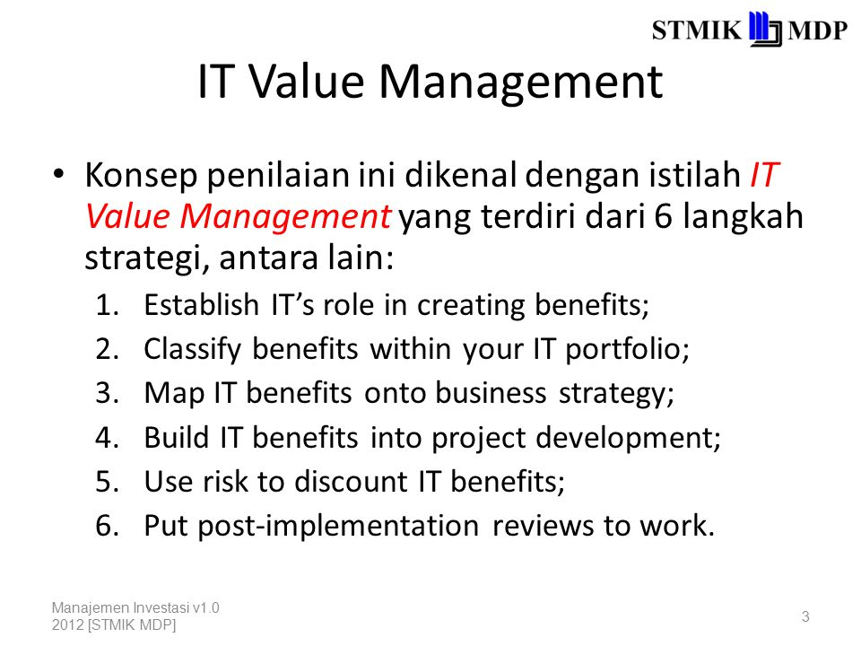 IT Value Management Konsep penilaian ini dikenal dengan istilah IT Value Management yang terdiri dari 6 langkah strategi, antara lain: 1.Establish IT's role in creating benefits; 2.Classify benefits within your IT portfolio; 3.Map IT benefits onto business strategy; 4.Build IT benefits into project development; 5.Use risk to discount IT benefits; 6.Put post-implementation reviews to work.