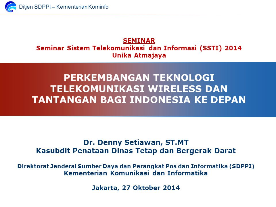 Ditjen SDPPI – Kementerian Kominfo SEMINAR Seminar Sistem Telekomunikasi dan Informasi (SSTI) 2014 Unika Atmajaya PERKEMBANGAN TEKNOLOGI TELEKOMUNIKAS