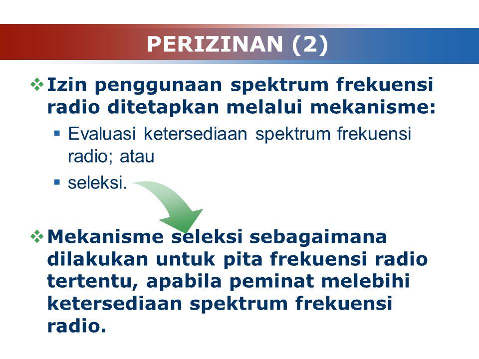 PERIZINAN (2)  Izin penggunaan spektrum frekuensi radio ditetapkan melalui mekanisme:  Evaluasi ketersediaan spektrum frekuensi radio; atau  seleks