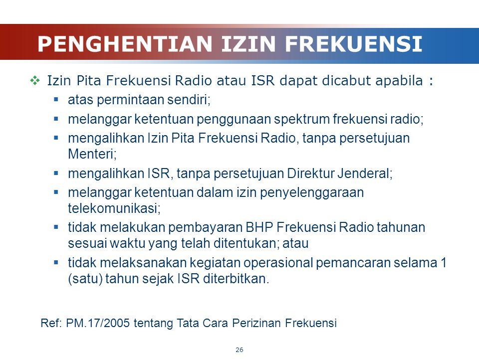 PENGHENTIAN IZIN FREKUENSI  Izin Pita Frekuensi Radio atau ISR dapat dicabut apabila :  atas permintaan sendiri;  melanggar ketentuan penggunaan sp
