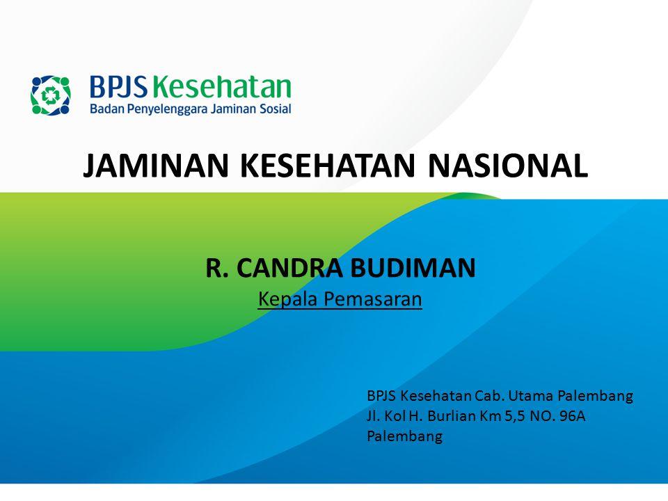 JAMINAN KESEHATAN NASIONAL BPJS Kesehatan Cab. Utama Palembang Jl. Kol H. Burlian Km 5,5 NO. 96A Palembang R. CANDRA BUDIMAN Kepala Pemasaran
