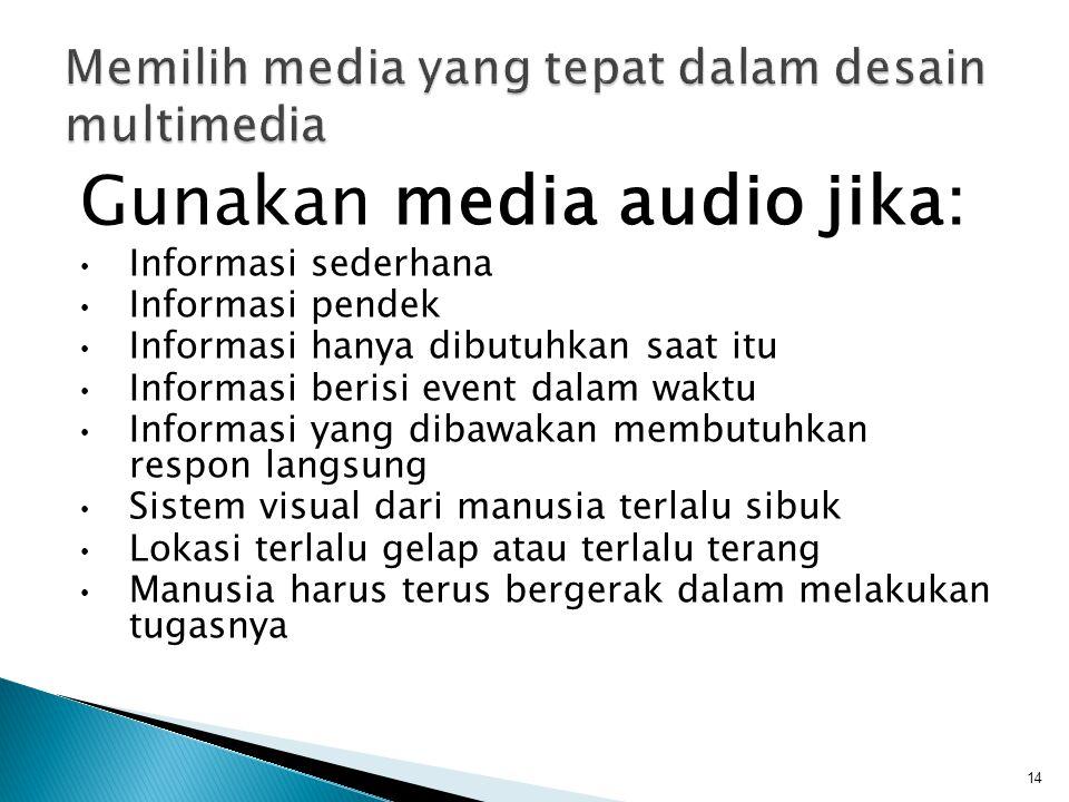 Gunakan media audio jika: Informasi sederhana Informasi pendek Informasi hanya dibutuhkan saat itu Informasi berisi event dalam waktu Informasi yang dibawakan membutuhkan respon langsung Sistem visual dari manusia terlalu sibuk Lokasi terlalu gelap atau terlalu terang Manusia harus terus bergerak dalam melakukan tugasnya 14