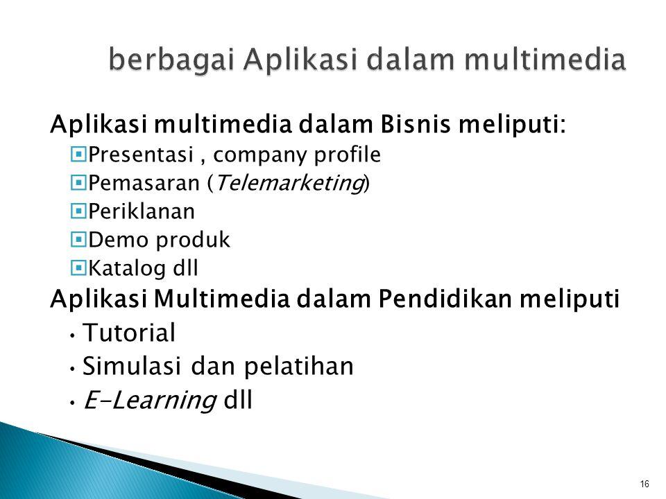 Aplikasi multimedia dalam Bisnis meliputi:  Presentasi, company profile  Pemasaran (Telemarketing)  Periklanan  Demo produk  Katalog dll Aplikasi Multimedia dalam Pendidikan meliputi Tutorial Simulasi dan pelatihan E-Learning dll 16