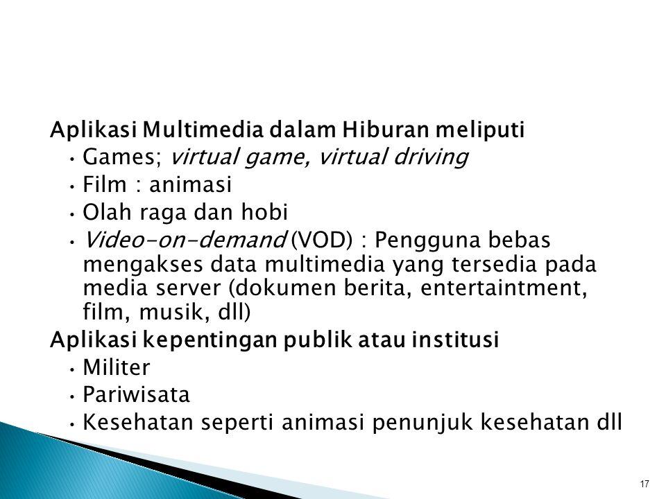 Aplikasi Multimedia dalam Hiburan meliputi Games; virtual game, virtual driving Film : animasi Olah raga dan hobi Video-on-demand (VOD) : Pengguna bebas mengakses data multimedia yang tersedia pada media server (dokumen berita, entertaintment, film, musik, dll) Aplikasi kepentingan publik atau institusi Militer Pariwisata Kesehatan seperti animasi penunjuk kesehatan dll 17