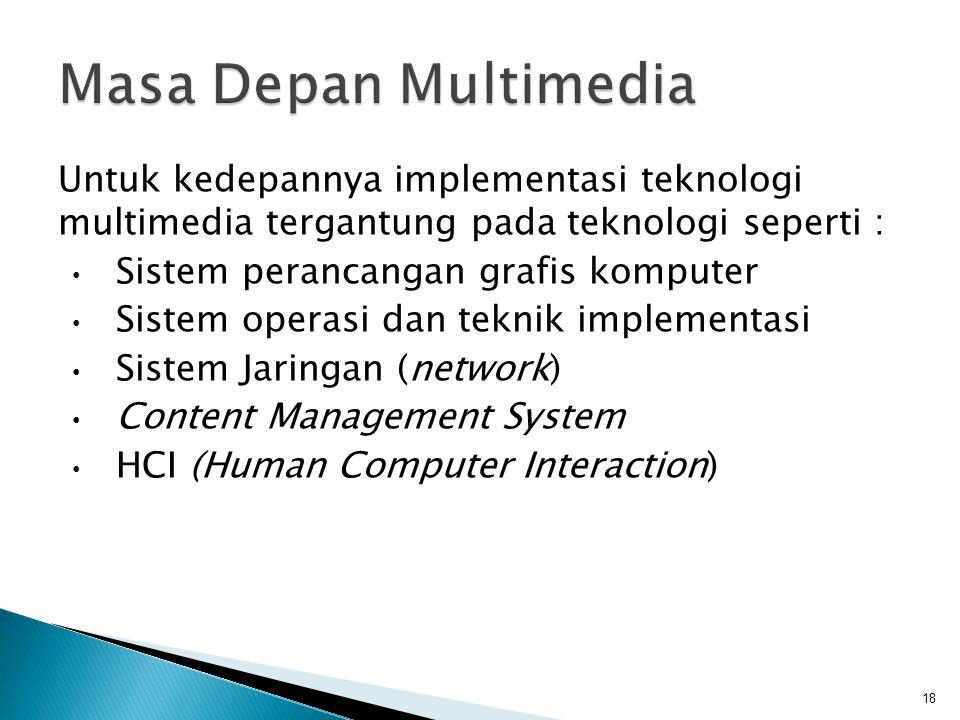 Untuk kedepannya implementasi teknologi multimedia tergantung pada teknologi seperti : Sistem perancangan grafis komputer Sistem operasi dan teknik im
