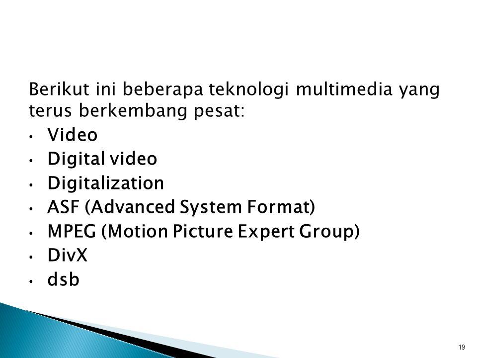 Berikut ini beberapa teknologi multimedia yang terus berkembang pesat: Video Digital video Digitalization ASF (Advanced System Format) MPEG (Motion Picture Expert Group) DivX dsb 19