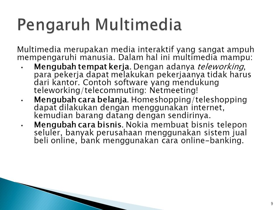 Multimedia merupakan media interaktif yang sangat ampuh mempengaruhi manusia. Dalam hal ini multimedia mampu: Mengubah tempat kerja. Dengan adanya tel