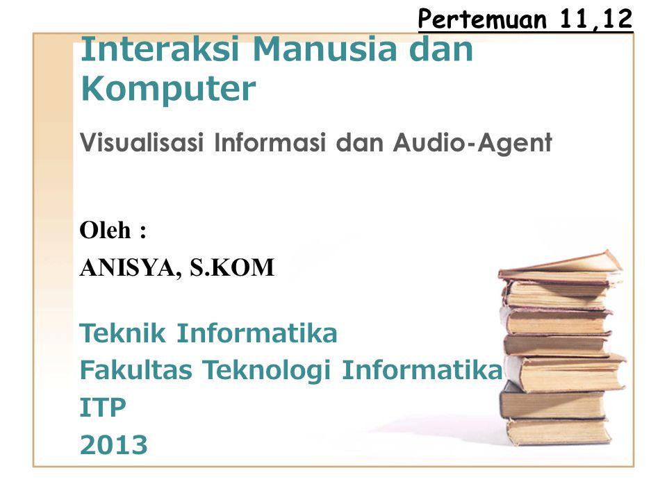 Interaksi Manusia dan Komputer Visualisasi Informasi dan Audio-Agent Oleh : ANISYA, S.KOM Teknik Informatika Fakultas Teknologi Informatika ITP 2013 Pertemuan 11,12
