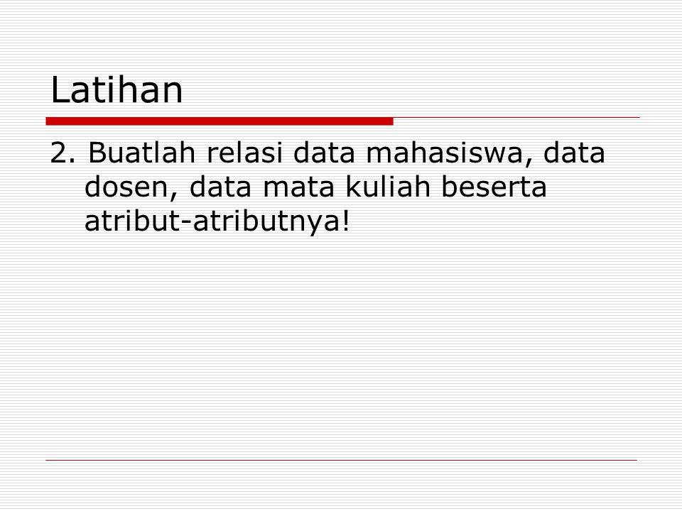 Latihan 2. Buatlah relasi data mahasiswa, data dosen, data mata kuliah beserta atribut-atributnya!