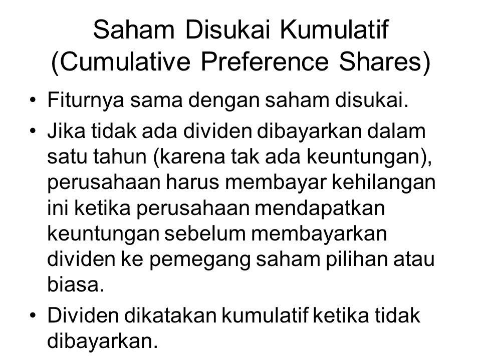 Saham Disukai Kumulatif (Cumulative Preference Shares) Fiturnya sama dengan saham disukai. Jika tidak ada dividen dibayarkan dalam satu tahun (karena